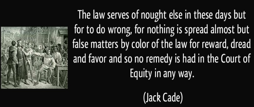 """""""The law serves of nought else in these days but for to do wrong, for nothing is spread almost but false matters by colour of the law for reward, dread and favor and so no remedy is had in the court of equity in any way."""" Jack Cade"""