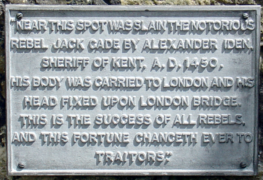 """""""Near this spot was slain the notorious rebel Jack Cade by Alexander Iden, Sheriff of Kent, A.D.1450. His body was carried to London and his head fixed upon London Bridge, this is the success of all rebels, and this fortune chanceth ever to traitors."""""""