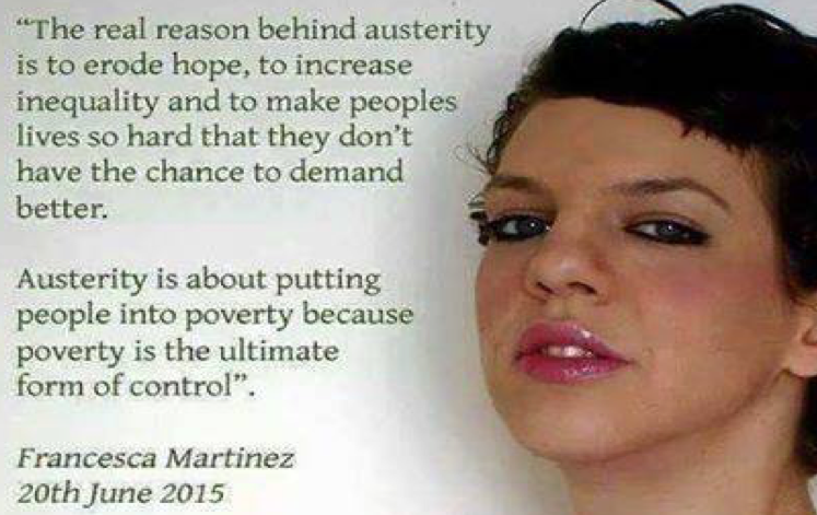 """""""The real reason behind austerity is to erode hope, to increase inequity and to make peoples lives so hard that they don't have the chance to demand better. austerity is about putting people into poverty because poverty is the ultimate form of control."""" Francesca Martinez 20th June 2015"""
