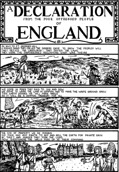 A Declaration from the poor oppressed people of England In 1649 to St. Georges Hill a ragged band, they called the diggers came to show the peoples will, they defied the landlords: They defied the laws, they were the dispossessed reclaiming what was theirs.  We come in peace they said to dig and sow. We come to work the land in common and to make the waste ground grow. This Earth divided we will make whole. so it will be a common treasury for all.  The sin of property we do disdain. No man has any rights to buy and sell the Earth for private gain. By theft and murder they took the land. Now everywhere the walls rise up as their command.