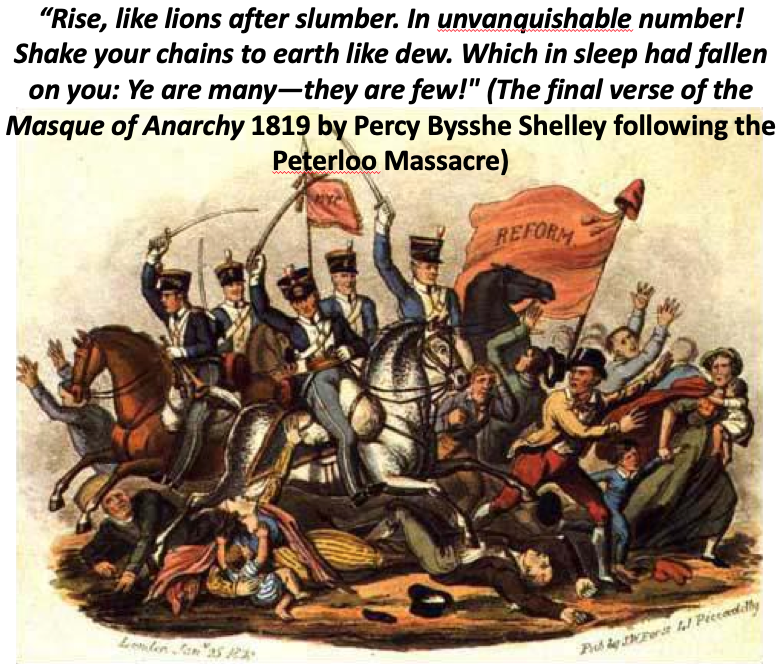 """""""Rise, like lions after slumber. In unvanquishable number!  Shake your chains to earth like dew. Which in sleep had fallen on you:Ye are many—they are few!""""   (The final verse of the Masque of Anarchy 1819 by Percy Bysshe Shelley following the Peterloo Massacre)"""